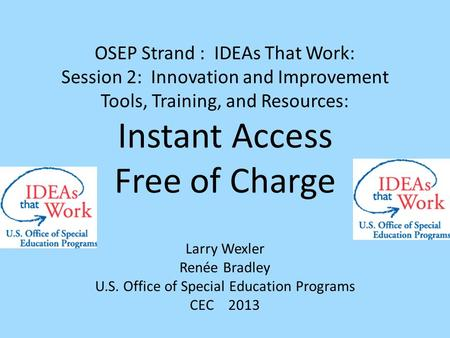 OSEP Strand : IDEAs That Work: Session 2: Innovation and Improvement Tools, Training, and Resources: Instant Access Free of Charge Larry Wexler Renée Bradley.