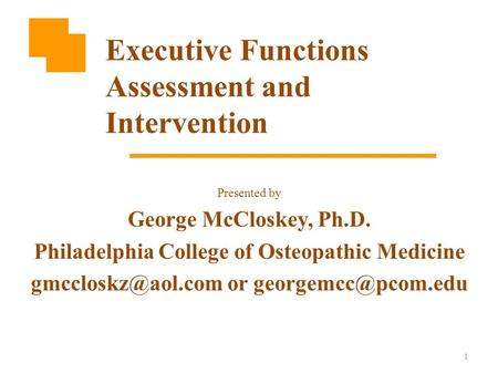 1 Presented by George McCloskey, Ph.D. Philadelphia College of Osteopathic Medicine or Executive Functions Assessment.