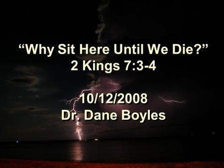 """Why Sit Here Until We Die?"" 2 Kings 7:3-4 10/12/2008 Dr. Dane Boyles."