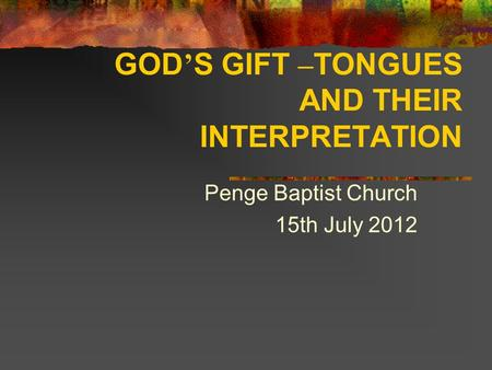 GOD ' S GIFT – TONGUES AND THEIR INTERPRETATION Penge Baptist Church 15th July 2012.