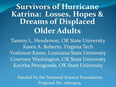 Survivors of Hurricane Katrina: Losses, Hopes & Dreams of Displaced Older Adults Tammy L. Henderson, OK State University Karen A. Roberto, Virginia Tech.