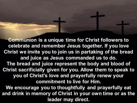 Communion is a unique time for Christ followers to celebrate and remember Jesus together. If you love Christ we invite you to join us in partaking of the.