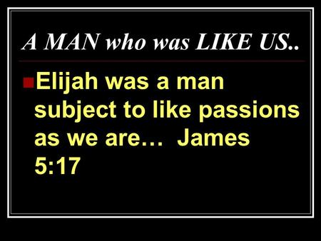 A MAN who was LIKE US.. Elijah was a man subject to like passions as we are… James 5:17.