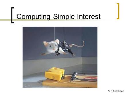 Computing Simple Interest Mr. Swaner Notes The formula for computing simple interest is: I = Prt P = principle r = rate (decimal form) t = time (years)