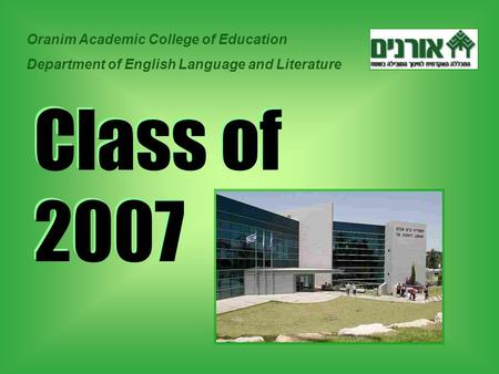 Class of 2007 Oranim Academic College of Education Department of English Language and Literature.