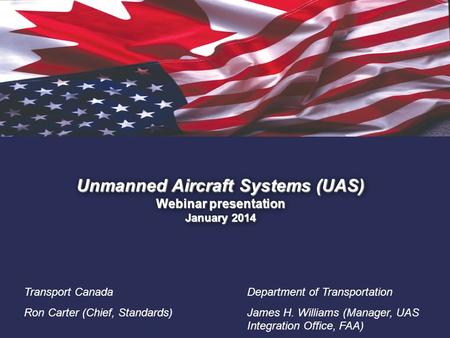 1. Unmanned Aircraft Systems (UAS) Webinar presentation January 2014 Transport Canada Ron Carter (Chief, Standards) Department of Transportation James.
