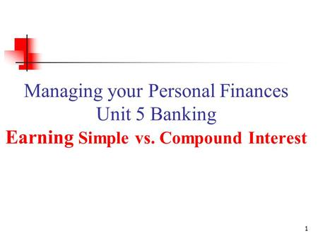 Managing your Personal Finances Unit 5 Banking Earning Simple vs. Compound Interest 1.