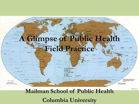 Mailman School of Public Health Columbia University A Glimpse of Public Health Field Practice.
