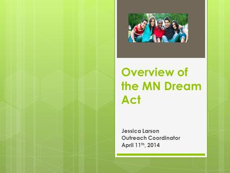 Overview of the MN Dream Act Jessica Larson Outreach Coordinator April 11 th, 2014.