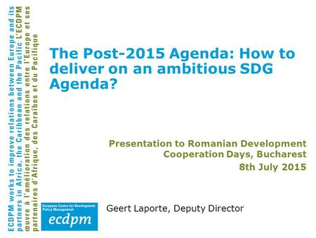 Geert Laporte, Deputy Director The Post-2015 Agenda: How to deliver on an ambitious SDG Agenda? Presentation to Romanian Development Cooperation Days,