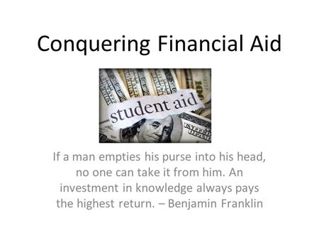 Conquering Financial Aid If a man empties his purse into his head, no one can take it from him. An investment in knowledge always pays the highest return.