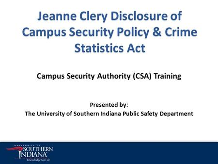 Jeanne Clery Disclosure of Campus Security Policy & Crime Statistics Act Campus Security Authority (CSA) Training Presented by: The University of Southern.