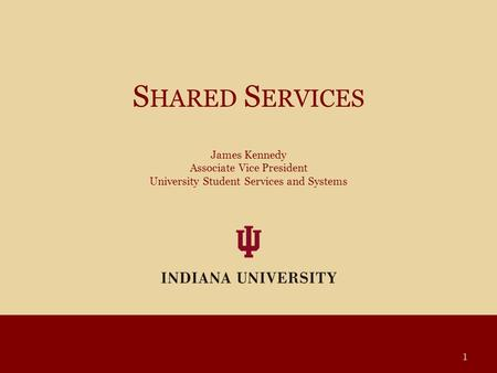 S HARED S ERVICES James Kennedy Associate Vice President University Student Services and Systems 1.