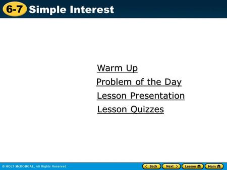 6-7 Simple Interest Warm Up Warm Up Lesson Presentation Lesson Presentation Problem of the Day Problem of the Day Lesson Quizzes Lesson Quizzes.