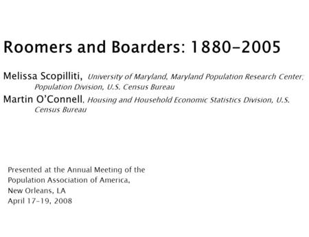 Roomers and Boarders: 1880-2005 Melissa Scopilliti, University of Maryland, Maryland Population Research Center; Population Division, U.S. Census Bureau.