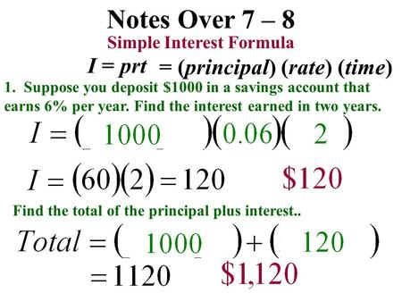 Notes Over 7 – 8 1. Suppose you deposit $1000 in a savings account that earns 6% per year. Find the interest earned in two years. Simple Interest Formula.