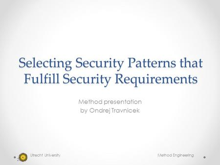 Selecting Security Patterns that Fulfill Security Requirements Method presentation by Ondrej Travnicek Utrecht University Method Engineering 2014.