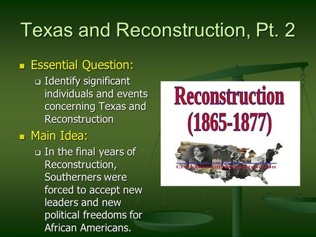 Texas and Reconstruction, Pt. 2 Essential Question: Essential Question:  Identify significant individuals and events concerning Texas and Reconstruction.