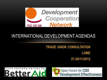 TRADE UNION CONSULTATION LOME 27-28/11/2012 INTERNATIONAL DEVELOPMENT AGENDAS.