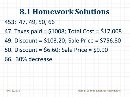 April 8, 2010Math 132: Foundations of Mathematics 8.1 Homework Solutions 453: 47, 49, 50, 66 47.Taxes paid = $1008; Total Cost = $17,008 49.Discount =