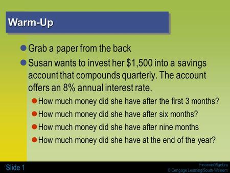 Financial Algebra © Cengage Learning/South-Western Warm-UpWarm-Up Grab a paper from the back Susan wants to invest her $1,500 into a savings account that.