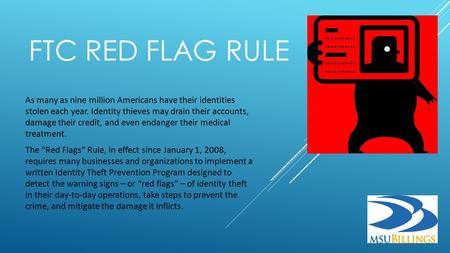 FTC RED FLAG RULE As many as nine million Americans have their identities stolen each year. Identity thieves may drain their accounts, damage their credit,