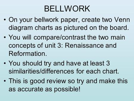 BELLWORK On your bellwork paper, create two Venn diagram charts as pictured on the board. You will compare/contrast the two main concepts of unit 3: Renaissance.