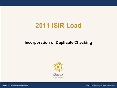 ISRS Documentation and Training MnSCU Information Technology Services 2011 ISIR Load Incorporation of Duplicate Checking.
