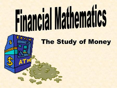 The Study of Money Simple Interest For most of your financial plans, throughout your life, there will be two groups involved. The Bank The Individual.