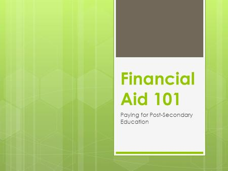 Financial Aid 101 Paying for Post-Secondary Education.