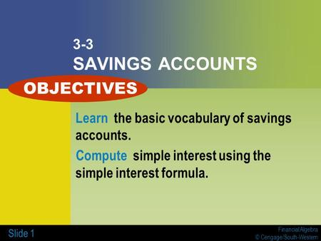 Financial Algebra © Cengage/South-Western Slide 1 3-3 SAVINGS ACCOUNTS Learn the basic vocabulary of savings accounts. Compute simple interest using the.