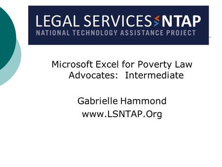 Microsoft Excel for Poverty Law Advocates: Intermediate Gabrielle Hammond www.LSNTAP.Org.