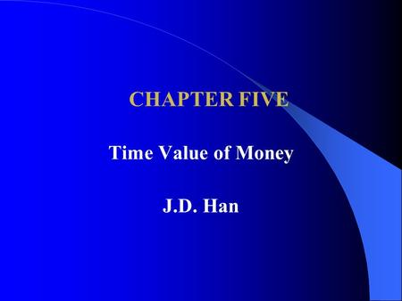 CHAPTER FIVE Time Value of Money J.D. Han.