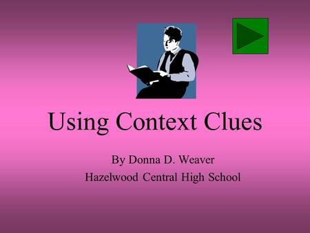 Using Context Clues By Donna D. Weaver Hazelwood Central High School.