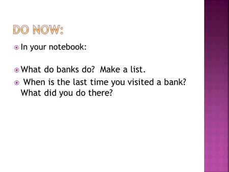  In your notebook:  What do banks do? Make a list.  When is the last time you visited a bank? What did you do there?