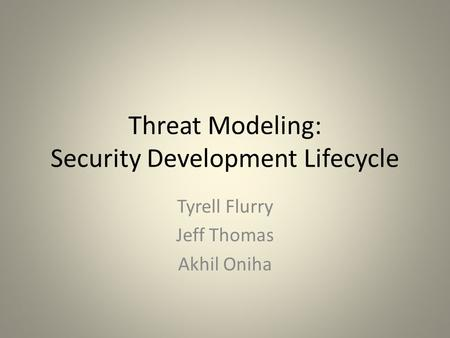 Threat Modeling: Security Development Lifecycle Tyrell Flurry Jeff Thomas Akhil Oniha.