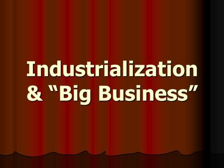 "Industrialization & ""Big Business"". Industrialization First began in US during the early 1800s First began in US during the early 1800s Accelerated during."