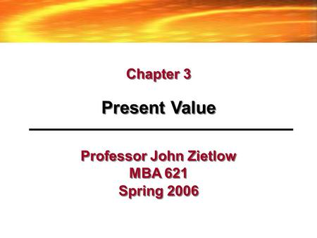 Professor John Zietlow MBA 621 Spring 2006 Present Value Chapter 3.