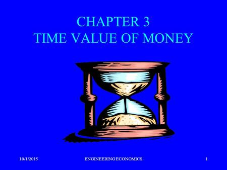 CHAPTER 3 TIME VALUE OF MONEY 10/1/2015ENGINEERING ECONOMICS1.