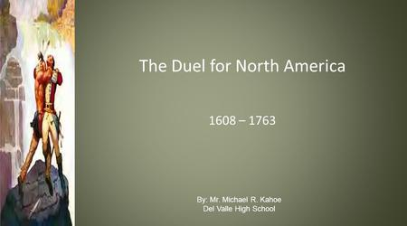 The Duel for North America 1608 – 1763 By: Mr. Michael R. Kahoe Del Valle High School.