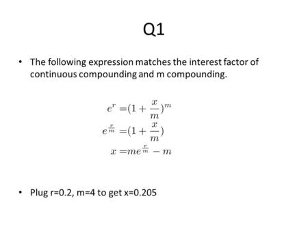 Q1 The following expression matches the interest factor of continuous compounding and m compounding. Plug r=0.2, m=4 to get x=0.205.