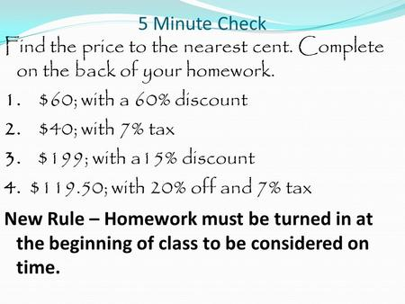 5 Minute Check Find the price to the nearest cent. Complete on the back of your homework. 1. $60; with a 60% discount 2. $40; with 7% tax 3. $199; with.