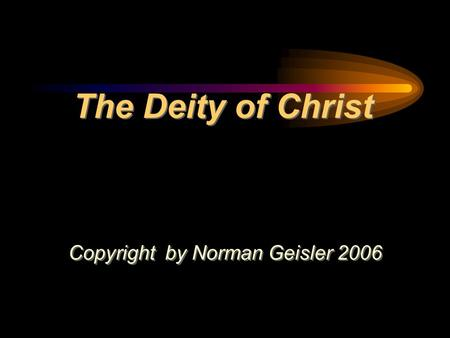The Deity of Christ Copyright by Norman Geisler 2006 Copyright by Norman Geisler 2006.