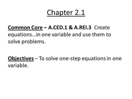 Chapter 2.1 Common Core – A.CED.1 & A.REI.3 Create equations…in one variable and use them to solve problems. Objectives – To solve one-step equations in.