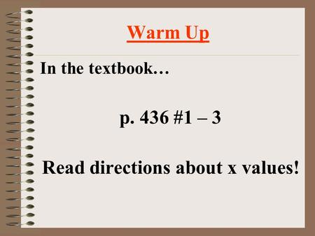 Warm Up In the textbook… p. 436 #1 – 3 Read directions about x values!