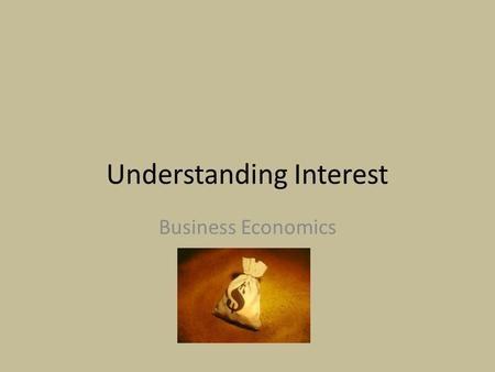 Understanding Interest Business Economics. Why Interest? Nothing in this world is free. Banks wouldn't make money People wouldn't make money Businesses.