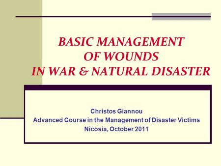 BASIC MANAGEMENT OF WOUNDS IN WAR & NATURAL DISASTER Christos Giannou Advanced Course in the Management of Disaster Victims Nicosia, October 2011.