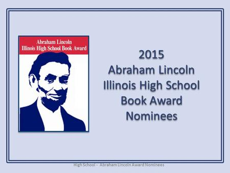 2015 Abraham Lincoln Illinois High School Book Award Nominees High School - Abraham Lincoln Award Nominees.