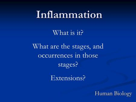 Inflammation Human Biology What is it? What are the stages, and occurrences in those stages? Extensions?