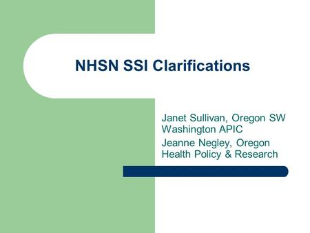NHSN SSI Clarifications Janet Sullivan, Oregon SW Washington APIC Jeanne Negley, Oregon Health Policy & Research.